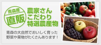 農家さんこだわり特選農産物。青森の大自然でおいしく育った野菜や果物がたくさんあります!